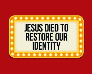 Jesus Died to Restore Our Identity
