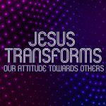 'Jesus Transforms our Attitude Towards Others' Childrens Lesson