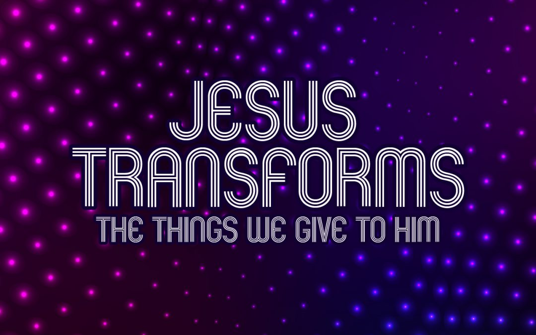 'Jesus Transforms the Things we Give to Him' Childrens Lesson