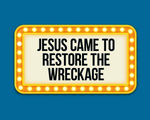 jesus came to restore the wreckage